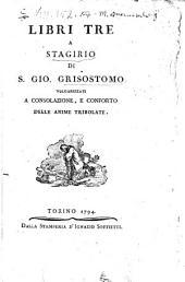 Libri tre a Stagirio di S.Gio. Grisostomo volgarizzate, a conforto delle anime tribolate