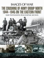 The Crushing of Army Group North 1944–1945 on the Eastern Front: Images of War Series