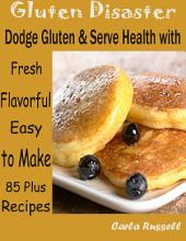 Gluten Disaster : Dodge Gluten & Serve Health with Fresh Flavorful Easy to Make 85 Plus Recipes