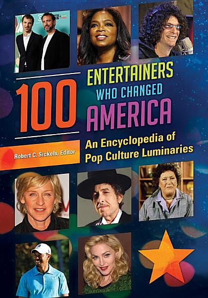 100 Entertainers Who Changed America  An Encyclopedia of Pop Culture Luminaries  2 volumes