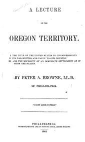 A Lecture on the Oregon Territory: The title of the United States to its sovereignty. Its capabilities and value to our country. And the necessity of an immediate settlement of it from the states. I.. II.. III.