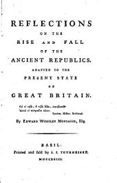 Reflections on the Rise and Fall of the Ancient Republics: Adapted to the Present State of Great Britain. By Edward Wortley Montague, Esq