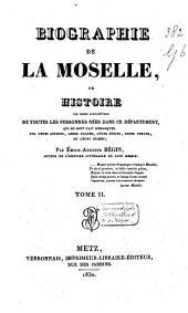 Biographie de la Moselle: ou, Historie par ordre alphabétique de toutes les personnes nées dans ce département, qui se sont fait remarquer par leurs actions, leurs talens, leurs écrits, leurs vertus, ou leurs crimes, Volume2