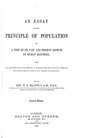 An Essay on the Principle of Population: Or, A View of Its Past and Present Effects on Human Happiness; with an Inquiry Into Our Prospects Respecting the Future Removal Or Mitigation of the Evils which it Occasions