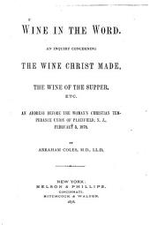 Wine in the Word: An Inquiry Concerning the Wine Christ Made, the Wine of the Supper, Etc. An Address Before the Woman's Christian Temperance Union of Plainfield, N.J., February 5, 1878