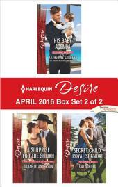 Harlequin Desire April 2016 - Box Set 2 of 2: His Baby Agenda\A Surprise for the Sheikh\Secret Child, Royal Scandal