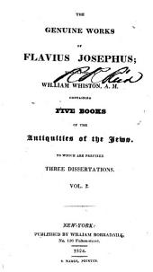 The Genuine Works of Flavius Josephus: Containing five books of the Antiquities of the Jews, to which are prefixed three dissertations