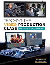 Teaching the Video Production Class: Beyond the Morning Newscast: Beyond the Morning Newscast