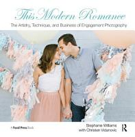 This Modern Romance  The Artistry  Technique  and Business of Engagement Photography PDF
