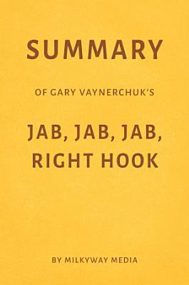 Summary of Gary Vaynerchuk   s Jab  Jab  Jab  Right Hook by Milkyway Media