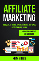 Affiliate Marketing  Develop an Online Business Empire and Make Passive Income Online  Affiliate Marketing for Beginners  PDF