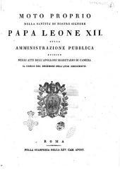 Moto proprio della santita di nostro signore papa Leone 12. sulla amministrazione pubblica esibito negli atti dell'Apollonj segretario di camera il giorno 21 decembre dell'anno 1827