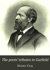 The Poets' Tributes to Garfield: A Collection of Many Memorial Poems, with Portrait and Biography
