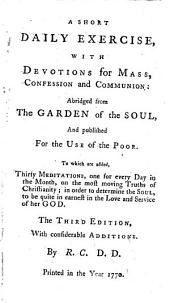 A Short Daily Exercise, with Devotions for Mass, Confession and Communion: Abridged from The Garden of the Soul, and Published for the Use of the Poor. To which are Added, Thirty Meditations, One for Every Day in the Month, on the Most Moving Truths of Christianity; in Order to Determine the Soul, to be Quite in Earnest in the Love and Service of Her God. The Third Edition, with Considerable Additions. By R.C., Part 4