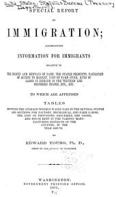 Special Report on Immigration: Accompanying Information for Immigrants Relative to the Prices and Rentals of Land, the Staple Products, Facilities of Access to Market, Cost of Farm Stock, Kind of Labor in Demand in the Western and Southern States, Etc., Etc. To which are Appended Tables Showing the Average Weekly Wages Paid in the Several States and Sections for Factory, Mechanical, and Farm Labor; the Cost of Provisions, Groceries, Dry Goods, and House Rent in the Various Manufacturing Districts of the Country, in the Year 1869-'70