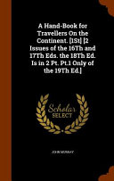 A Hand Book for Travellers on the Continent   1st   2 Issues of the 16th and 17th Eds  the 18th Ed  Is in 2 PT  PT  1 Only of the 19th Ed    PDF
