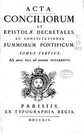 Acta conciliorum et epistolae decretales, ac constitutiones summorum pontificum: Ab anno DLI ad annum DCCLXXXVII.. Tomus tertius