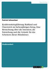 Koaltitionskriegsführung: Das Bündnis Russland und Österreich im Siebenjährigen Krieg: Intention, Entstehung und Gründe für das Scheitern