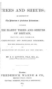 Trees and Shrubs: An Abridgment of the Arboretum Et Fruticetum Britannicum : Containing the Hardy Trees and Schrubs of Britain, Native and Foreign, Scientifically and Popularly Described : with Their Propagation, Culture and Uses and Engravings of Nearly All the Species