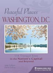 Peaceful Places: Washington, D.C.: 114 Tranquil Sites in the Nation's Capital and Beyond