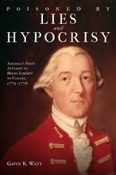 Poisoned by Lies and Hypocrisy: America's First Attempt to Bring Liberty to Canada,1775-1776