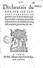 Déclaration du Roy, sur ses lettres patentes du premier jour d'avril dernier passé, pour faire continuer durant six années la levée du subside de cinq sols tournois pour muy de vin
