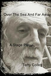 Over The Sea And Far Away: A Stage Play