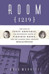 Room 1219: The Life of Fatty Arbuckle, the Mysterious Death of Virginia Rappe, and the Scandal That Changed Hol