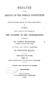 The Debates in the Several State Conventions on the Adoption of the Federal Constitution as Recommended by the General Convention at Philadelphia, in 1787: Together with the Journal of the Federal Convention, Luther Martin's Letter, Yates's Minutes, Congressional Opinions, Virginia and Kentucky Resolutions of '98-'99, and Other Illustrations of the Constitution, Volume 5