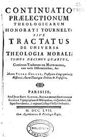 Continuatio praelectionum theologicarum Honorati Tournely sive Tractatus de Universa Theologia Morali tomus decimus quartus: continens Tractatum de Matrimonio cum variis Dissertationibus & c