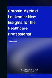 Chronic Myeloid Leukemia: New Insights for the Healthcare Professional: 2011 Edition