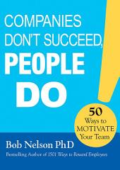 Companies Don't Succeed, People Do: 50 Ways to Motivate Your Team