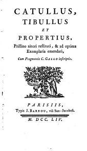 Catullus, Tibullus et Propertius, pristino nitori restituti, & emendati, cum fragmentis C. Gallo inscriptis