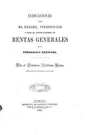 Indicaciones sobre el origen, vicisitudes y estado que guardan actualmente las rentas generales de la Federacion Mexicana, etc