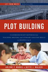 Plot Building: Classroom Ready Materials for Teaching Writing and Literary Analysis Skills in Grades 4 to 8