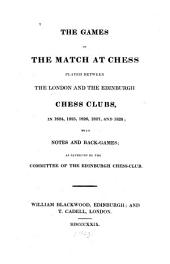 The Games of the Match at Chess: Played Between the London and the Edinburgh Chess Clubs, in 1824, 1825, 1826, 1827 and 1828 : with Notes and Back Games