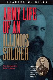 Army Life of an Illinois Soldier: Including a Day-by-day Record of Sherman's March to the Sea : Letters and Diary of Charles W. Wills