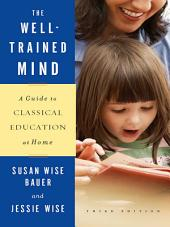The Well-Trained Mind: A Guide to Classical Education at Home (Third Edition): Edition 3