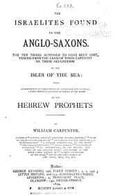 The Israelites Found in the Anglo-Saxons: The Ten Tribes Supposed to Have Been Lost, Traced from the Land of Their Captivity to Their Occupation of the Isles of the Sea : with an Exhibition of Those Traits of Character and National Characteristics Assigned to Israel in the Books of the Hebrew Prophets