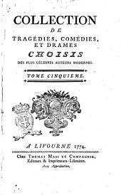 Collection de tragédies, comédies, et drames choisis des plus célebres auteurs modernes, ... Tome premier [-douzieme]: Volume5