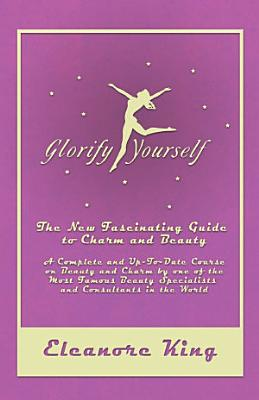 Glorify Yourself   The New Fascinating Guide to Charm and Beauty   A Complete and Up To Date Course on Beauty and Charm by one of the Most Famous Beauty Specialists and Consultants in the World PDF