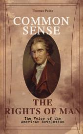 Common Sense & The Rights of Man - The Voice of the American Revolution: Words of a Visionary That Sparked the Revolution and Remained the Core of American Democratic Principles