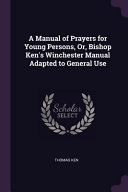 A Manual of Prayers for Young Persons  Or  Bishop Ken s Winchester Manual Adapted to General Use PDF