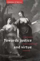 Towards Justice and Virtue: A Constructive Account of Practical Reasoning