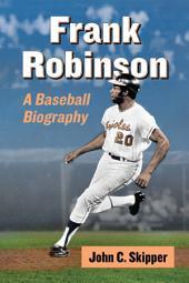 Frank Robinson: A Baseball Biography
