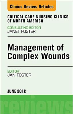 Management of Complex Wounds  An Issue of Critical Care Nursing Clinics   E Book PDF
