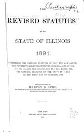 "The Revised Statutes of the State of Illinois, 1891: Comprising the ""Revised Statutes of 1874,"" and All Amendments Thereto, Together with the General Acts of 1875...[to] 1891, Being All the General Statutes of the State in Force on the First Day of October, 1891"