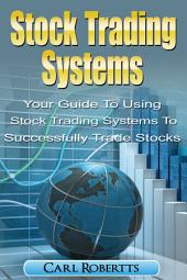Stock Trading Systems: Your Guide To Using Stock Trading Systems To Successfully Trade Stocks