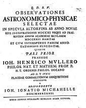 Observationes astronomico-physicae selectae, in specula Altdorfina ab anno novae eius instaurationis 1711. usque ad praesentem annum ... 1723 habitae: Pars prior