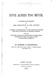 Five Acres Too Much: A Truthful Elucidation of the Attractions of the Country, and a Careful Consideration of the Question of Profit and Loss as Involved in Amateur Farming, with Much Valuable Advice and Instruction to Those about Purchasing Large Or Small Places in the Rural Districts